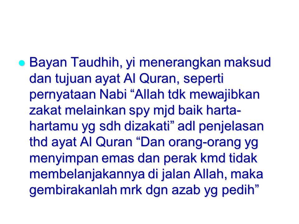 Bayan Taudhih, yi menerangkan maksud dan tujuan ayat Al Quran, seperti pernyataan Nabi Allah tdk mewajibkan zakat melainkan spy mjd baik harta-hartamu yg sdh dizakati adl penjelasan thd ayat Al Quran Dan orang-orang yg menyimpan emas dan perak kmd tidak membelanjakannya di jalan Allah, maka gembirakanlah mrk dgn azab yg pedih