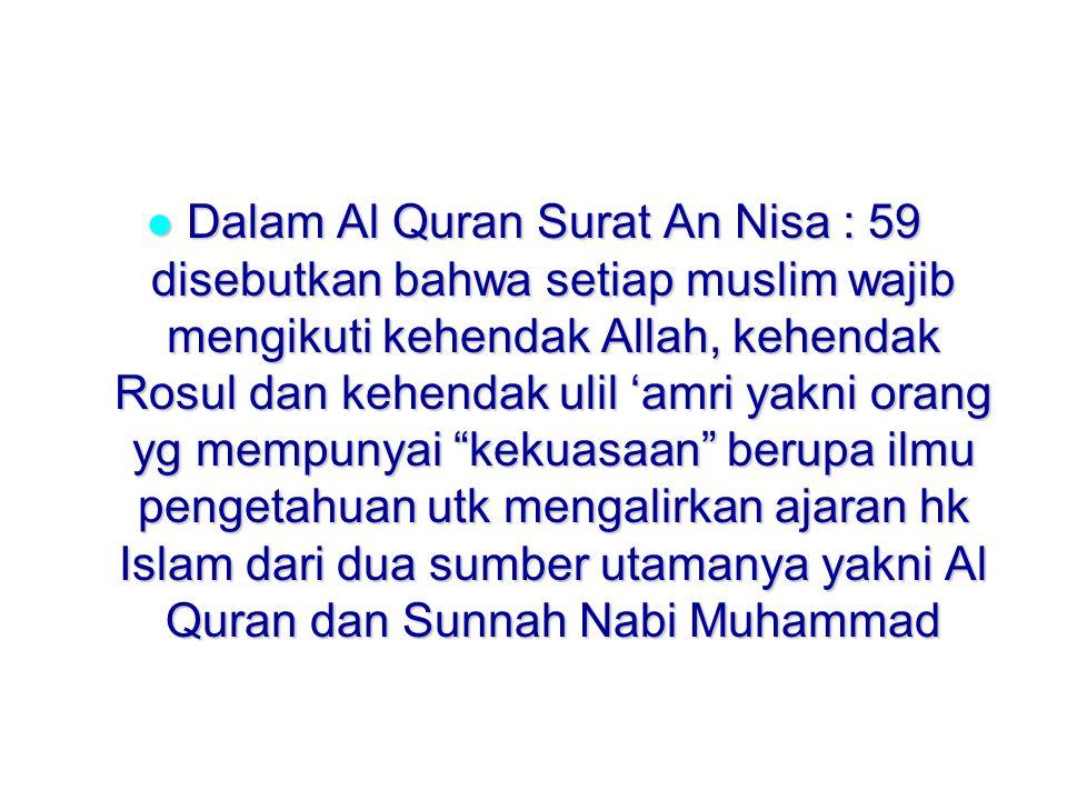 Dalam Al Quran Surat An Nisa : 59 disebutkan bahwa setiap muslim wajib mengikuti kehendak Allah, kehendak Rosul dan kehendak ulil 'amri yakni orang yg mempunyai kekuasaan berupa ilmu pengetahuan utk mengalirkan ajaran hk Islam dari dua sumber utamanya yakni Al Quran dan Sunnah Nabi Muhammad