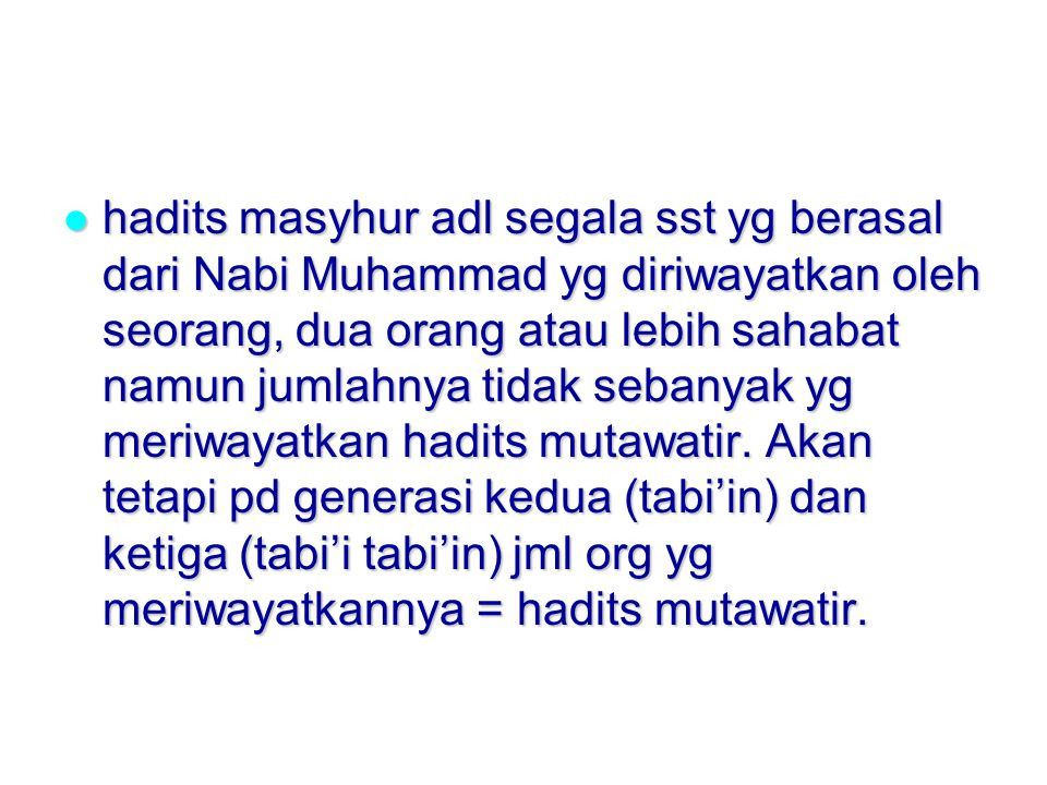 hadits masyhur adl segala sst yg berasal dari Nabi Muhammad yg diriwayatkan oleh seorang, dua orang atau lebih sahabat namun jumlahnya tidak sebanyak yg meriwayatkan hadits mutawatir.