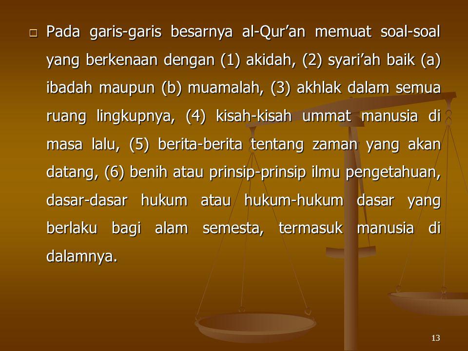 Pada garis-garis besarnya al-Qur'an memuat soal-soal yang berkenaan dengan (1) akidah, (2) syari'ah baik (a) ibadah maupun (b) muamalah, (3) akhlak dalam semua ruang lingkupnya, (4) kisah-kisah ummat manusia di masa lalu, (5) berita-berita tentang zaman yang akan datang, (6) benih atau prinsip-prinsip ilmu pengetahuan, dasar-dasar hukum atau hukum-hukum dasar yang berlaku bagi alam semesta, termasuk manusia di dalamnya.
