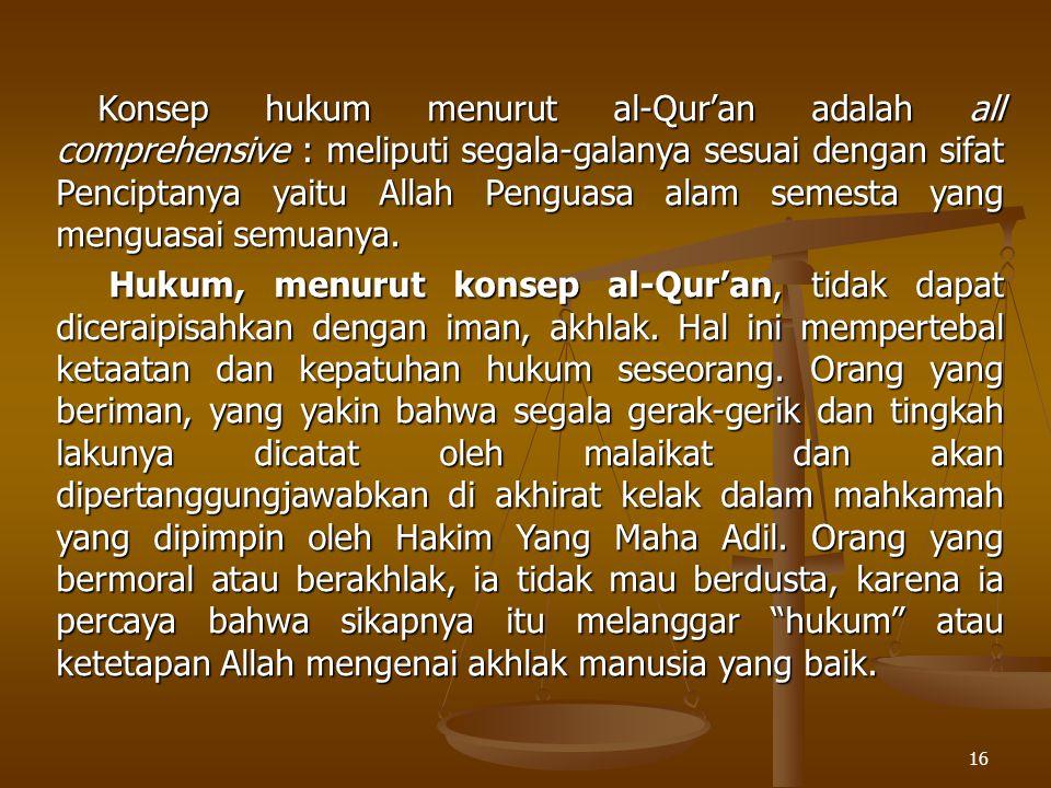 Konsep hukum menurut al-Qur'an adalah all comprehensive : meliputi segala-galanya sesuai dengan sifat Penciptanya yaitu Allah Penguasa alam semesta yang menguasai semuanya.