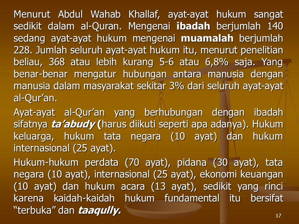 Menurut Abdul Wahab Khallaf, ayat-ayat hukum sangat sedikit dalam al-Quran. Mengenai ibadah berjumlah 140 sedang ayat-ayat hukum mengenai muamalah berjumlah 228. Jumlah seluruh ayat-ayat hukum itu, menurut penelitian beliau, 368 atau lebih kurang 5-6 atau 6,8% saja. Yang benar-benar mengatur hubungan antara manusia dengan manusia dalam masyarakat sekitar 3% dari seluruh ayat-ayat al-Qur'an.