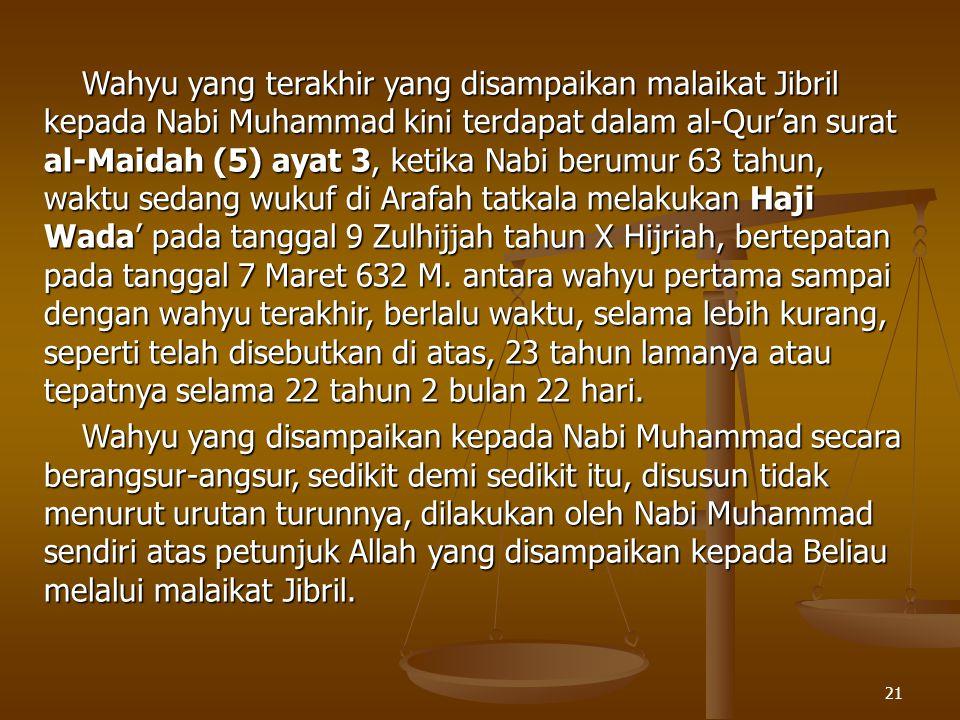 Wahyu yang terakhir yang disampaikan malaikat Jibril kepada Nabi Muhammad kini terdapat dalam al-Qur'an surat al-Maidah (5) ayat 3, ketika Nabi berumur 63 tahun, waktu sedang wukuf di Arafah tatkala melakukan Haji Wada' pada tanggal 9 Zulhijjah tahun X Hijriah, bertepatan pada tanggal 7 Maret 632 M. antara wahyu pertama sampai dengan wahyu terakhir, berlalu waktu, selama lebih kurang, seperti telah disebutkan di atas, 23 tahun lamanya atau tepatnya selama 22 tahun 2 bulan 22 hari.