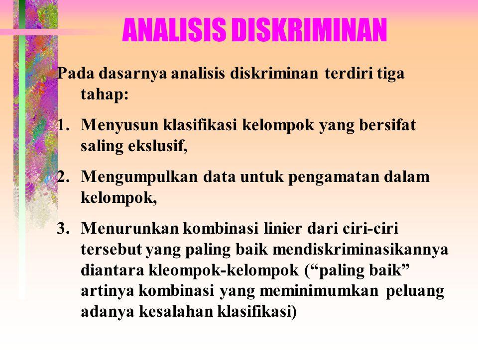 ANALISIS DISKRIMINAN Pada dasarnya analisis diskriminan terdiri tiga tahap: Menyusun klasifikasi kelompok yang bersifat saling ekslusif,