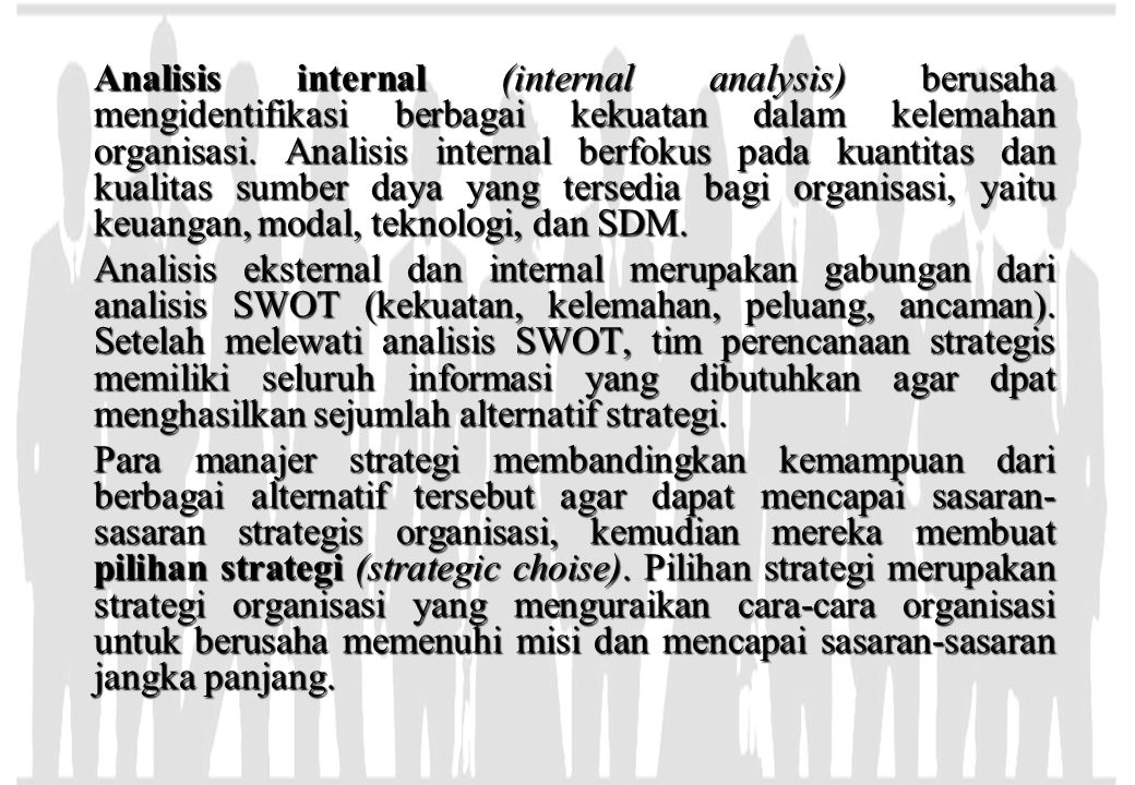 Analisis internal (internal analysis) berusaha mengidentifikasi berbagai kekuatan dalam kelemahan organisasi. Analisis internal berfokus pada kuantitas dan kualitas sumber daya yang tersedia bagi organisasi, yaitu keuangan, modal, teknologi, dan SDM.
