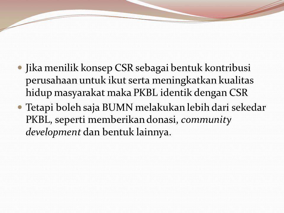Jika menilik konsep CSR sebagai bentuk kontribusi perusahaan untuk ikut serta meningkatkan kualitas hidup masyarakat maka PKBL identik dengan CSR