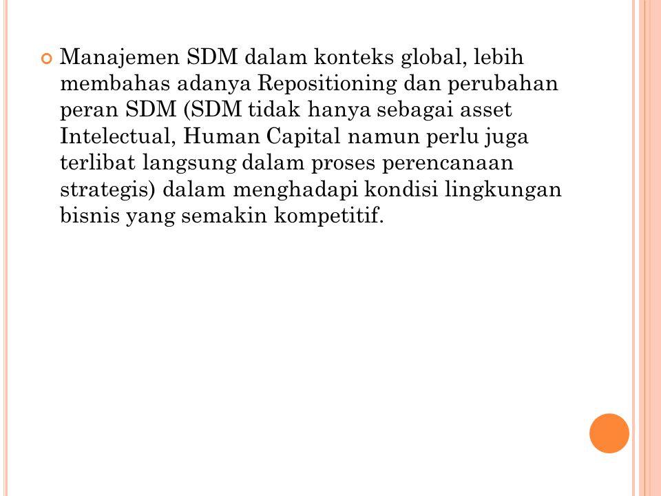 Manajemen SDM dalam konteks global, lebih membahas adanya Repositioning dan perubahan peran SDM (SDM tidak hanya sebagai asset Intelectual, Human Capital namun perlu juga terlibat langsung dalam proses perencanaan strategis) dalam menghadapi kondisi lingkungan bisnis yang semakin kompetitif.
