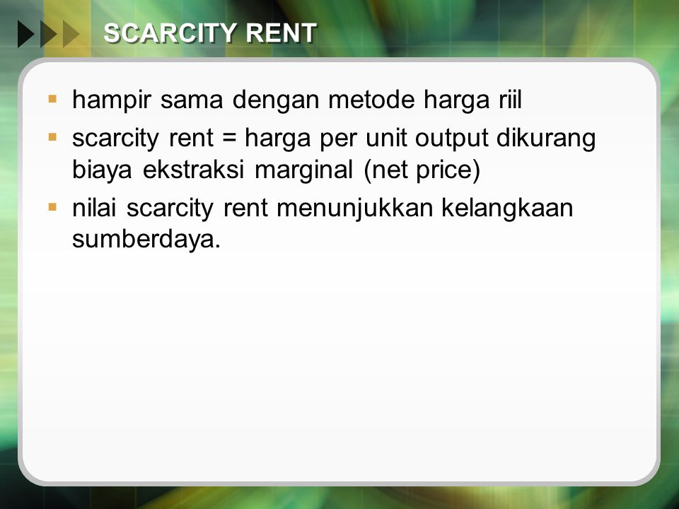 SCARCITY RENT hampir sama dengan metode harga riil. scarcity rent = harga per unit output dikurang biaya ekstraksi marginal (net price)