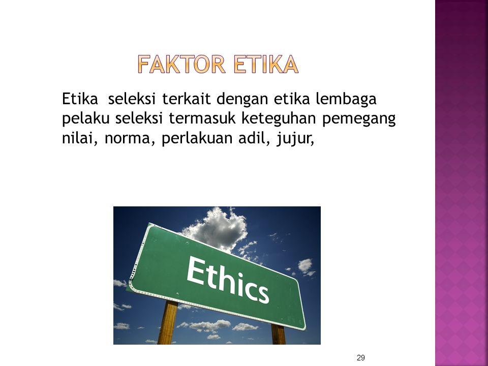 Faktor etika Etika seleksi terkait dengan etika lembaga pelaku seleksi termasuk keteguhan pemegang nilai, norma, perlakuan adil, jujur,