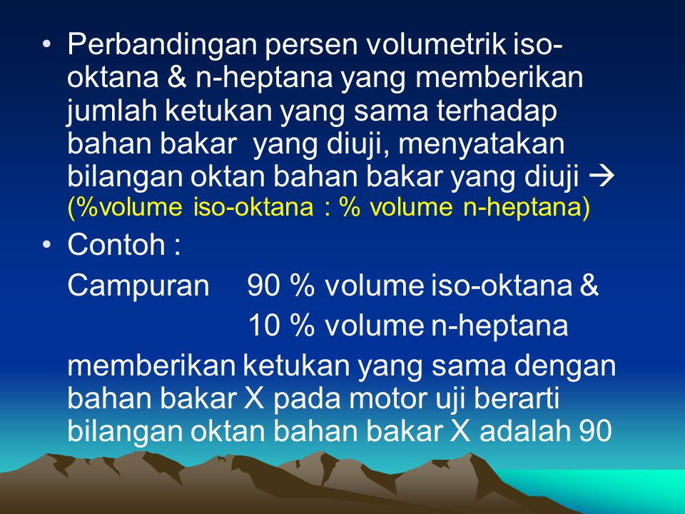 Perbandingan persen volumetrik iso-oktana & n-heptana yang memberikan jumlah ketukan yang sama terhadap bahan bakar yang diuji, menyatakan bilangan oktan bahan bakar yang diuji  (%volume iso-oktana : % volume n-heptana)