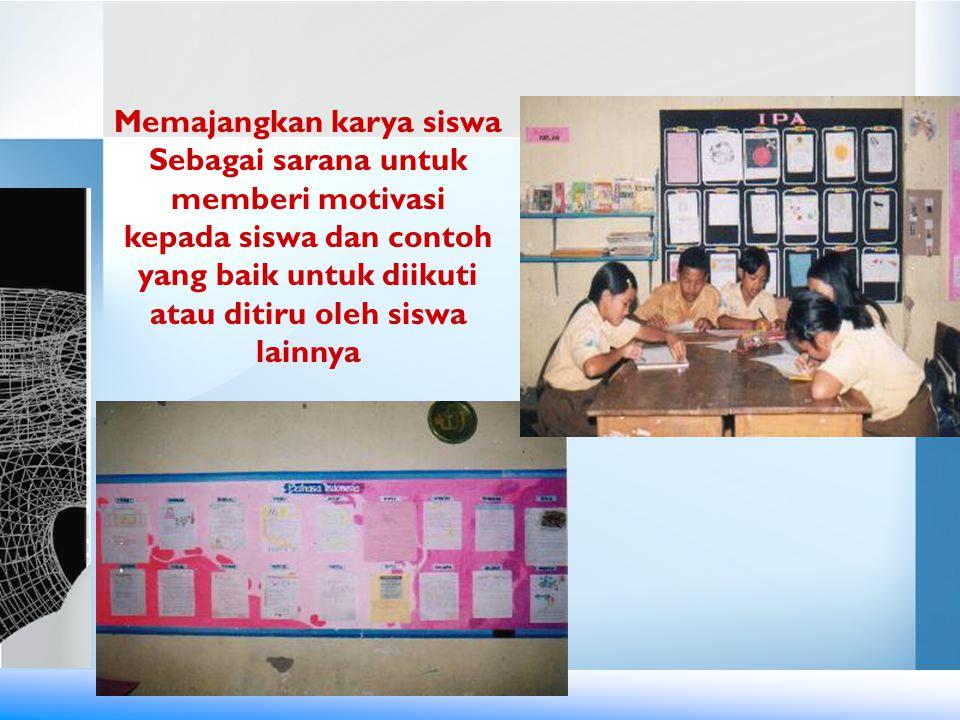 Memajangkan karya siswa Sebagai sarana untuk memberi motivasi kepada siswa dan contoh yang baik untuk diikuti atau ditiru oleh siswa lainnya