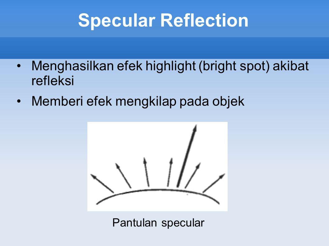 Specular Reflection Menghasilkan efek highlight (bright spot) akibat refleksi. Memberi efek mengkilap pada objek.