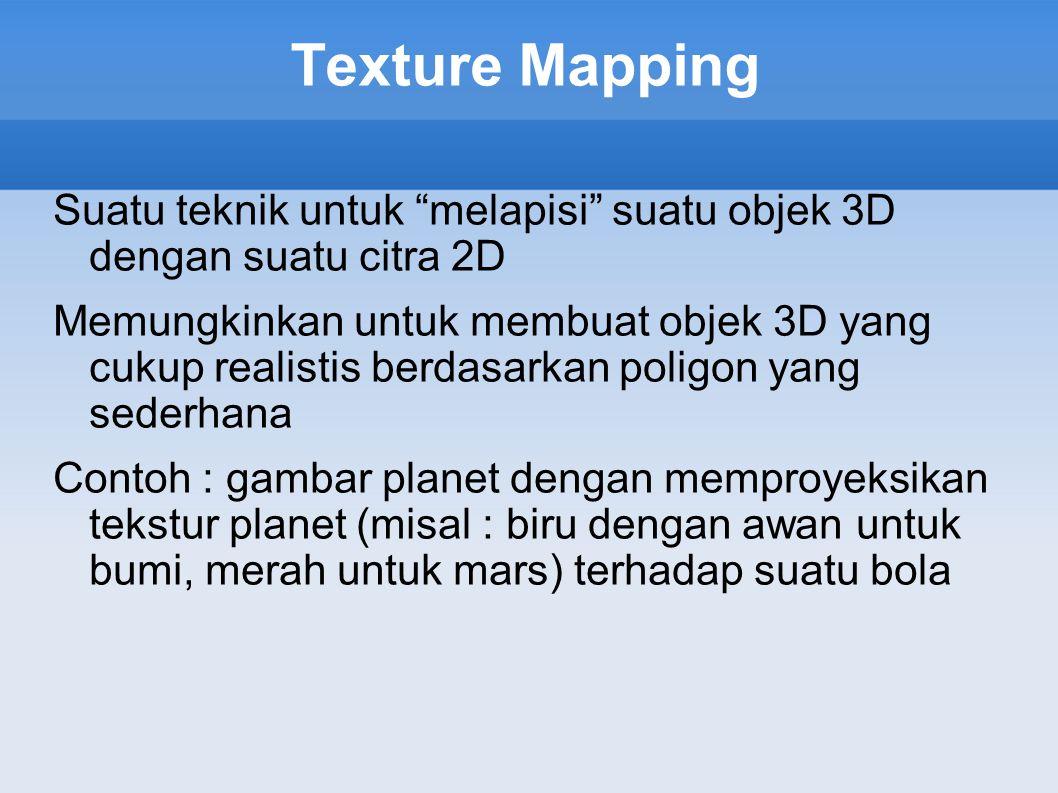 Texture Mapping Suatu teknik untuk melapisi suatu objek 3D dengan suatu citra 2D.