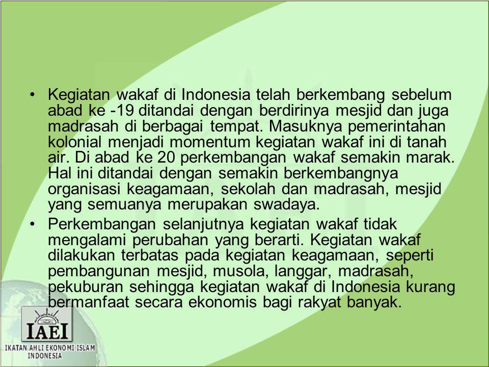 Kegiatan wakaf di Indonesia telah berkembang sebelum abad ke -19 ditandai dengan berdirinya mesjid dan juga madrasah di berbagai tempat. Masuknya pemerintahan kolonial menjadi momentum kegiatan wakaf ini di tanah air. Di abad ke 20 perkembangan wakaf semakin marak. Hal ini ditandai dengan semakin berkembangnya organisasi keagamaan, sekolah dan madrasah, mesjid yang semuanya merupakan swadaya.