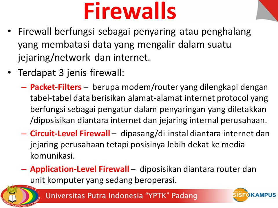 Firewalls Firewall berfungsi sebagai penyaring atau penghalang yang membatasi data yang mengalir dalam suatu jejaring/network dan internet.