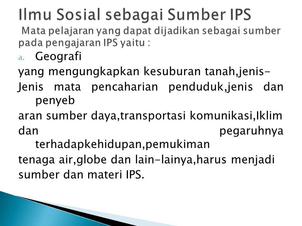 Ilmu Sosial sebagai Sumber IPS Mata pelajaran yang dapat dijadikan sebagai sumber pada pengajaran IPS yaitu :
