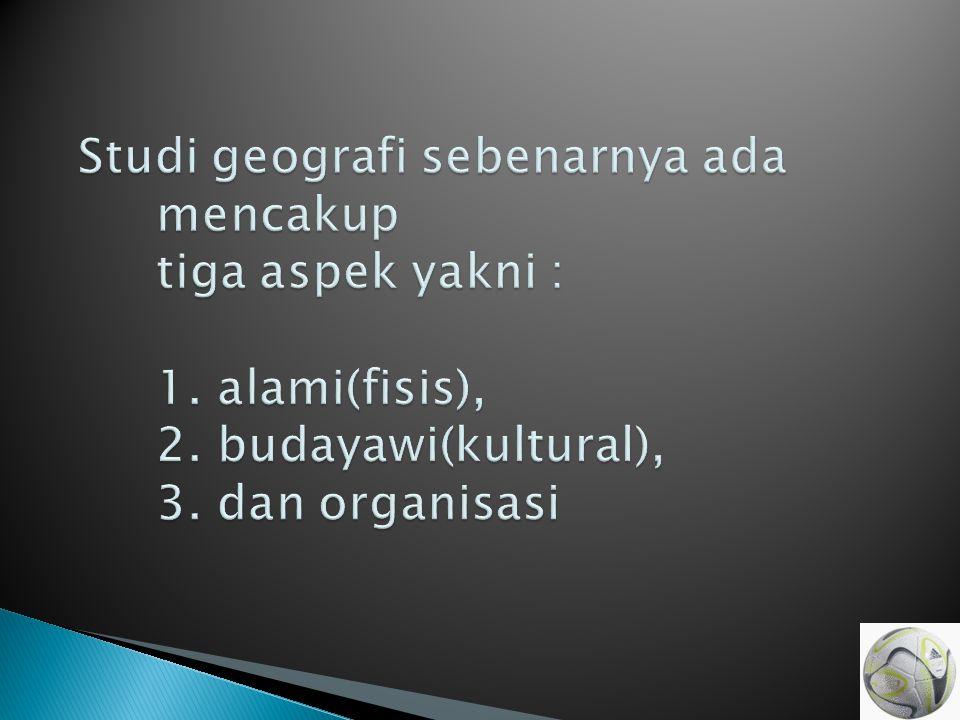 Studi geografi sebenarnya ada mencakup tiga aspek yakni : 1