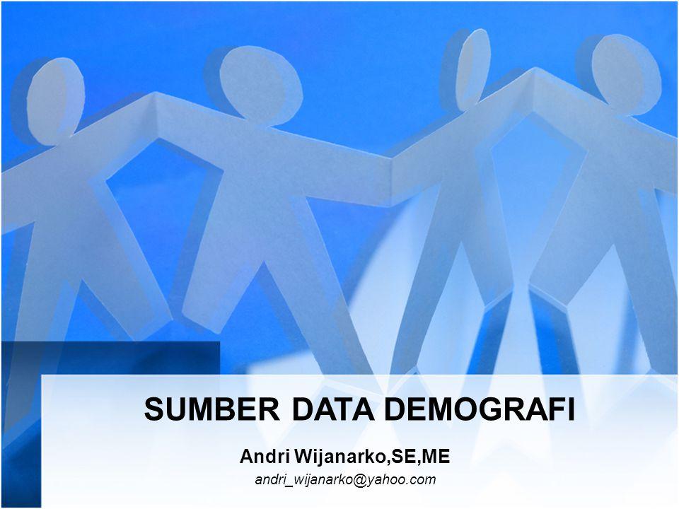 SUMBER DATA DEMOGRAFI Andri Wijanarko,SE,ME andri_wijanarko@yahoo.com