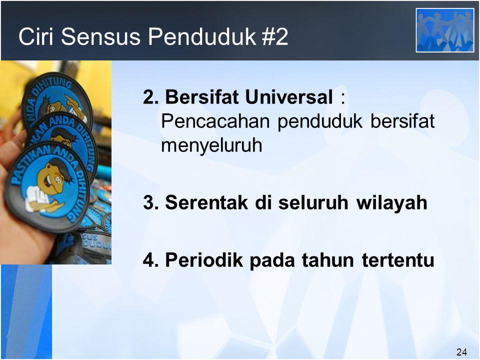 Ciri Sensus Penduduk #2 2. Bersifat Universal : Pencacahan penduduk bersifat menyeluruh. 3. Serentak di seluruh wilayah.