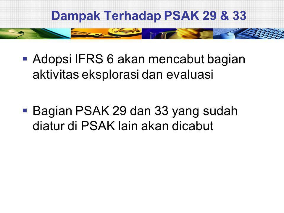 Dampak Terhadap PSAK 29 & 33 Adopsi IFRS 6 akan mencabut bagian aktivitas eksplorasi dan evaluasi.