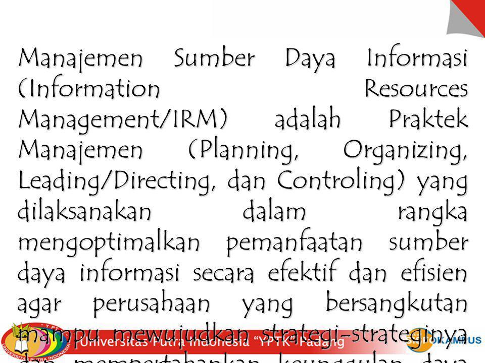Manajemen Sumber Daya Informasi (Information Resources Management/IRM) adalah Praktek Manajemen (Planning, Organizing, Leading/Directing, dan Controling) yang dilaksanakan dalam rangka mengoptimalkan pemanfaatan sumber daya informasi secara efektif dan efisien agar perusahaan yang bersangkutan mampu mewujudkan strategi-strateginya dan mempertahankan keunggulan daya saing.