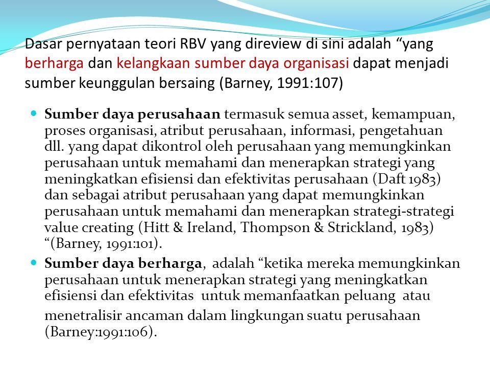 Dasar pernyataan teori RBV yang direview di sini adalah yang berharga dan kelangkaan sumber daya organisasi dapat menjadi sumber keunggulan bersaing (Barney, 1991:107)