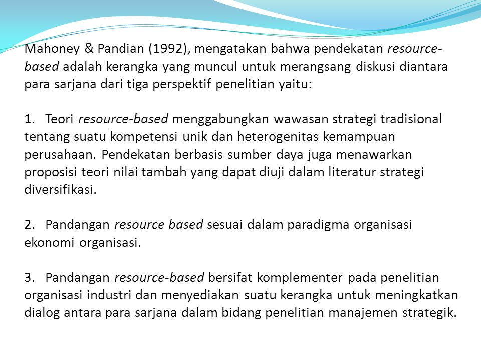Mahoney & Pandian (1992), mengatakan bahwa pendekatan resource-based adalah kerangka yang muncul untuk merangsang diskusi diantara para sarjana dari tiga perspektif penelitian yaitu: 1.
