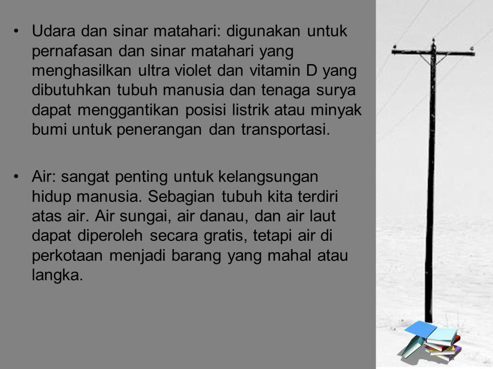 Udara dan sinar matahari: digunakan untuk pernafasan dan sinar matahari yang menghasilkan ultra violet dan vitamin D yang dibutuhkan tubuh manusia dan tenaga surya dapat menggantikan posisi listrik atau minyak bumi untuk penerangan dan transportasi.