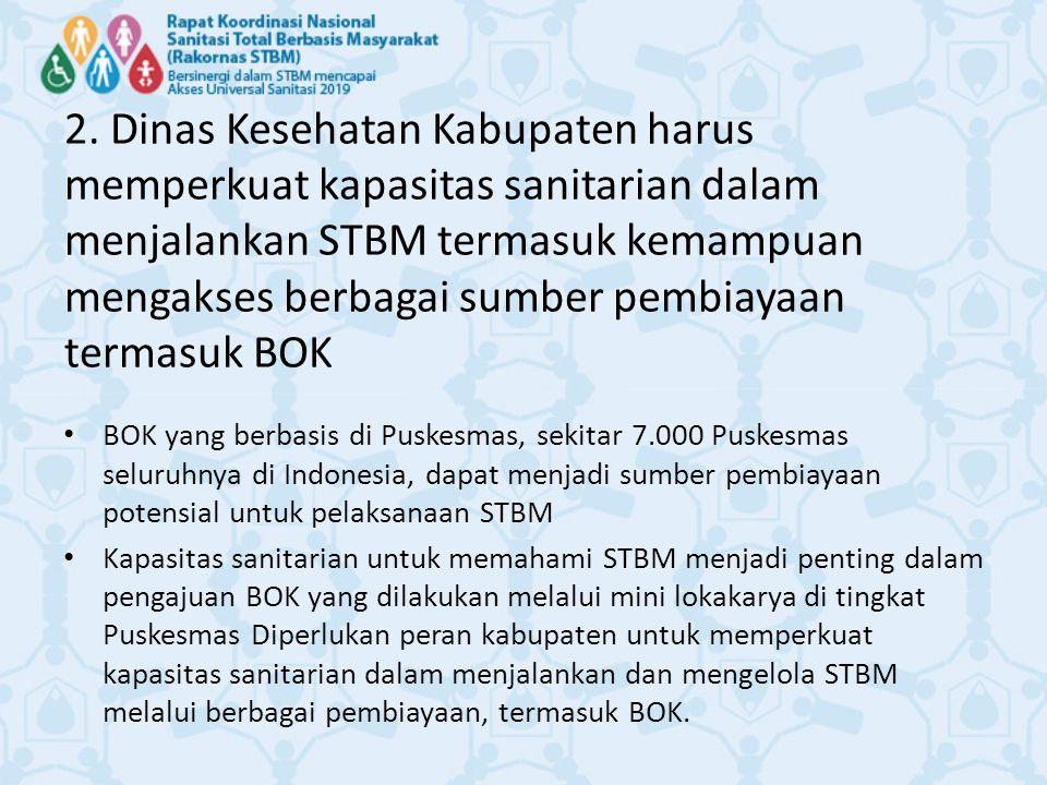 2. Dinas Kesehatan Kabupaten harus memperkuat kapasitas sanitarian dalam menjalankan STBM termasuk kemampuan mengakses berbagai sumber pembiayaan termasuk BOK