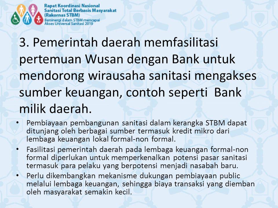 3. Pemerintah daerah memfasilitasi pertemuan Wusan dengan Bank untuk mendorong wirausaha sanitasi mengakses sumber keuangan, contoh seperti Bank milik daerah.