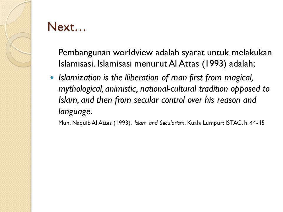 Next… Pembangunan worldview adalah syarat untuk melakukan Islamisasi. Islamisasi menurut Al Attas (1993) adalah;
