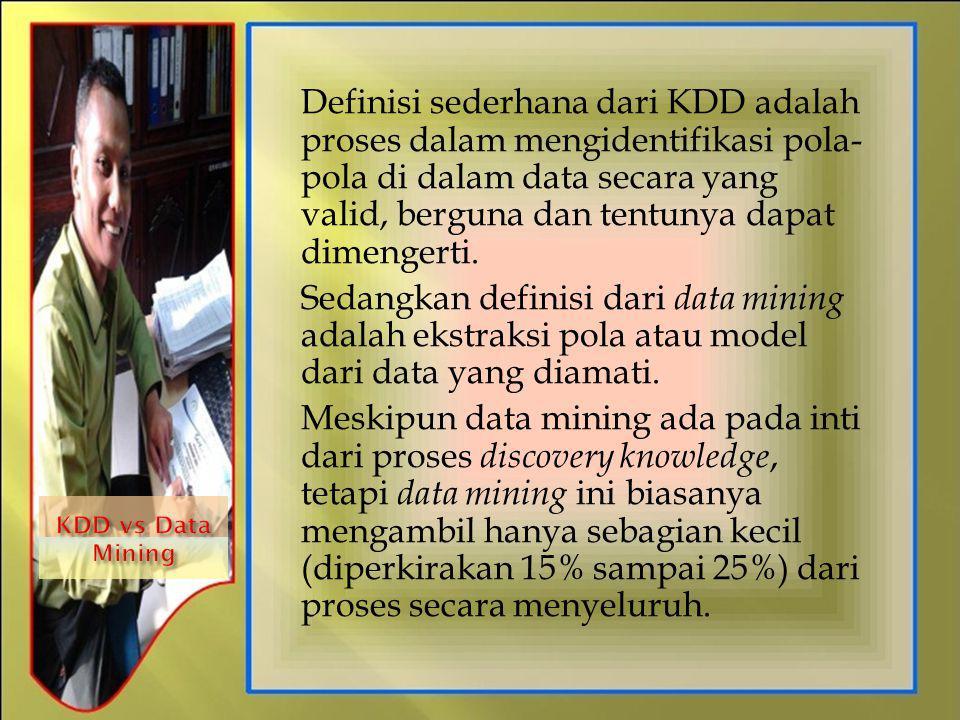 Definisi sederhana dari KDD adalah proses dalam mengidentifikasi pola-pola di dalam data secara yang valid, berguna dan tentunya dapat dimengerti.