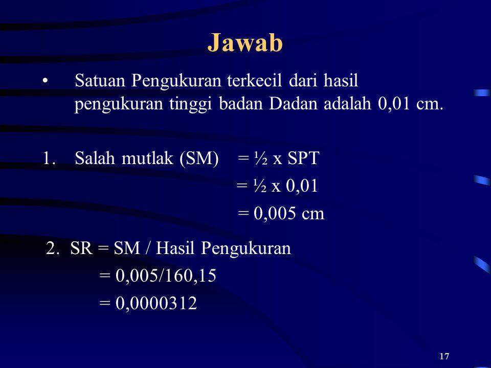Jawab Satuan Pengukuran terkecil dari hasil pengukuran tinggi badan Dadan adalah 0,01 cm. Salah mutlak (SM) = ½ x SPT.