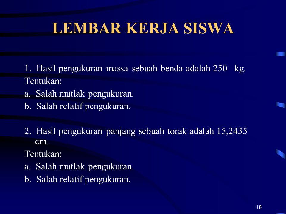 LEMBAR KERJA SISWA 1. Hasil pengukuran massa sebuah benda adalah 250 kg. Tentukan: a. Salah mutlak pengukuran.