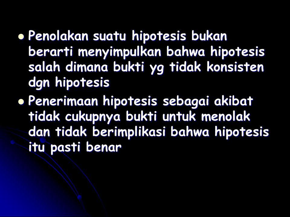 Penolakan suatu hipotesis bukan berarti menyimpulkan bahwa hipotesis salah dimana bukti yg tidak konsisten dgn hipotesis