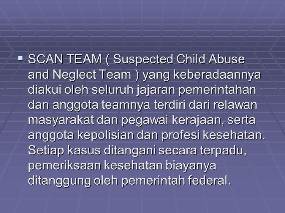 SCAN TEAM ( Suspected Child Abuse and Neglect Team ) yang keberadaannya diakui oleh seluruh jajaran pemerintahan dan anggota teamnya terdiri dari relawan masyarakat dan pegawai kerajaan, serta anggota kepolisian dan profesi kesehatan.