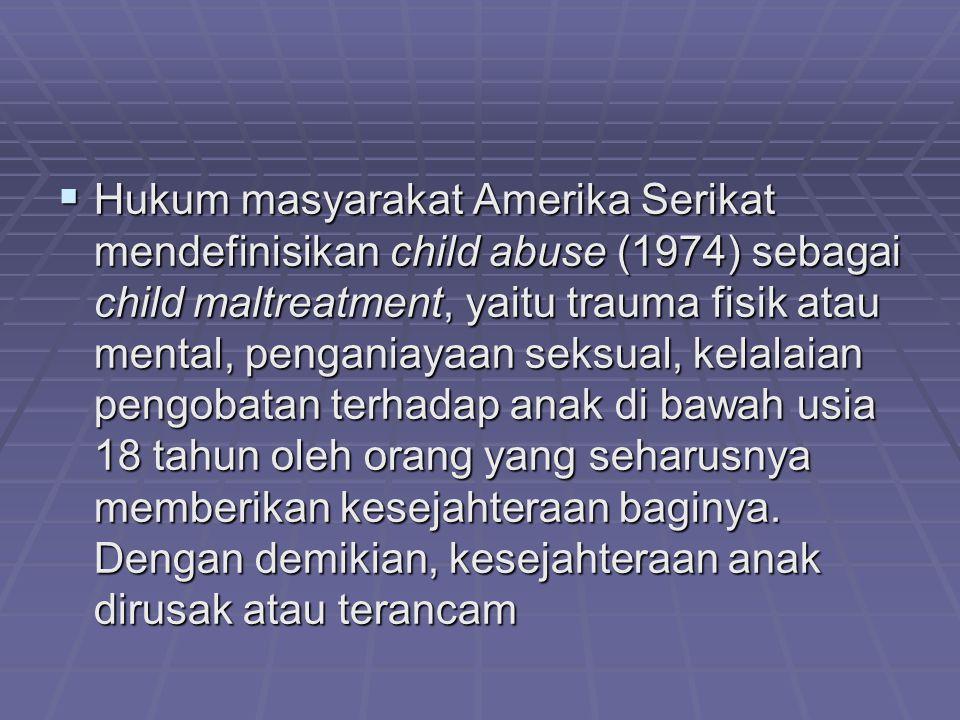 Hukum masyarakat Amerika Serikat mendefinisikan child abuse (1974) sebagai child maltreatment, yaitu trauma fisik atau mental, penganiayaan seksual, kelalaian pengobatan terhadap anak di bawah usia 18 tahun oleh orang yang seharusnya memberikan kesejahteraan baginya.