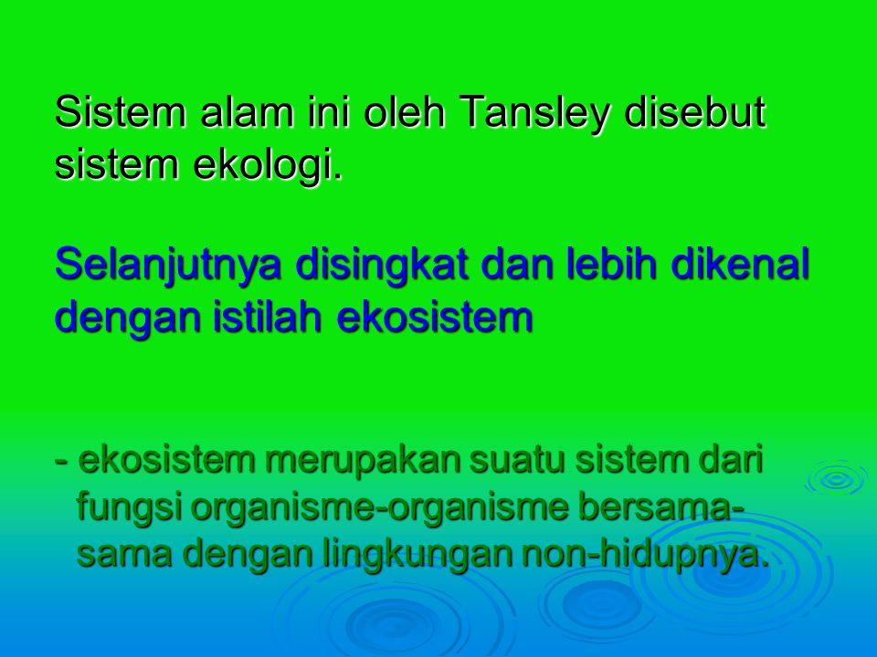 Sistem alam ini oleh Tansley disebut sistem ekologi