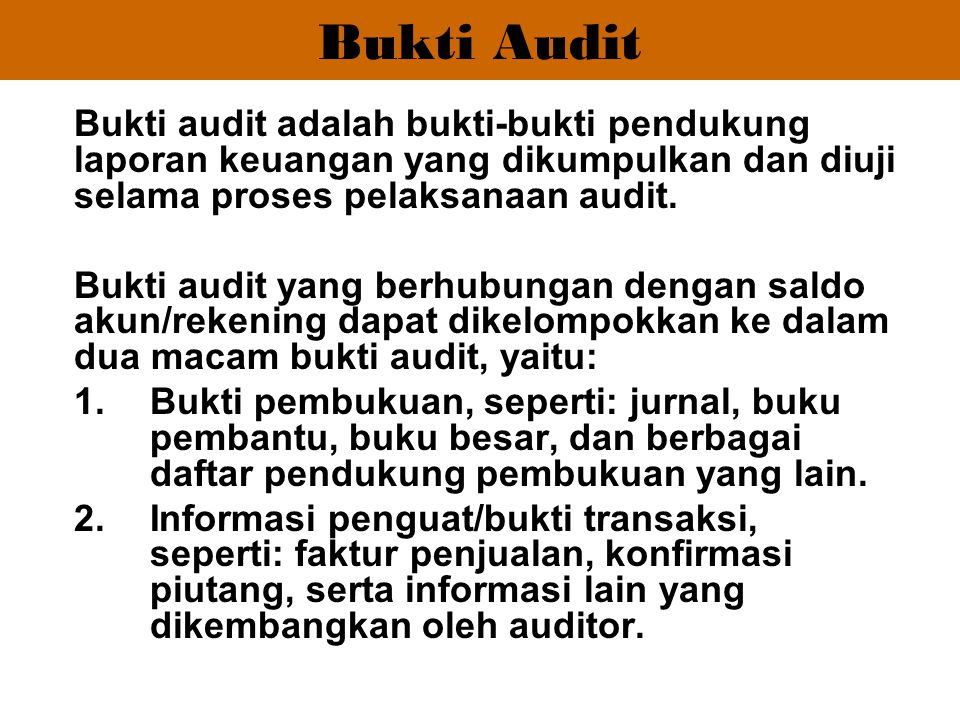 Bukti Audit Bukti audit adalah bukti-bukti pendukung laporan keuangan yang dikumpulkan dan diuji selama proses pelaksanaan audit.