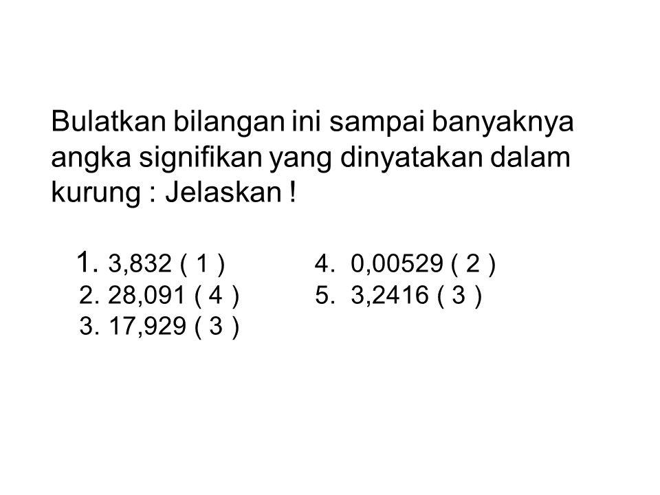 Bulatkan bilangan ini sampai banyaknya angka signifikan yang dinyatakan dalam kurung : Jelaskan .