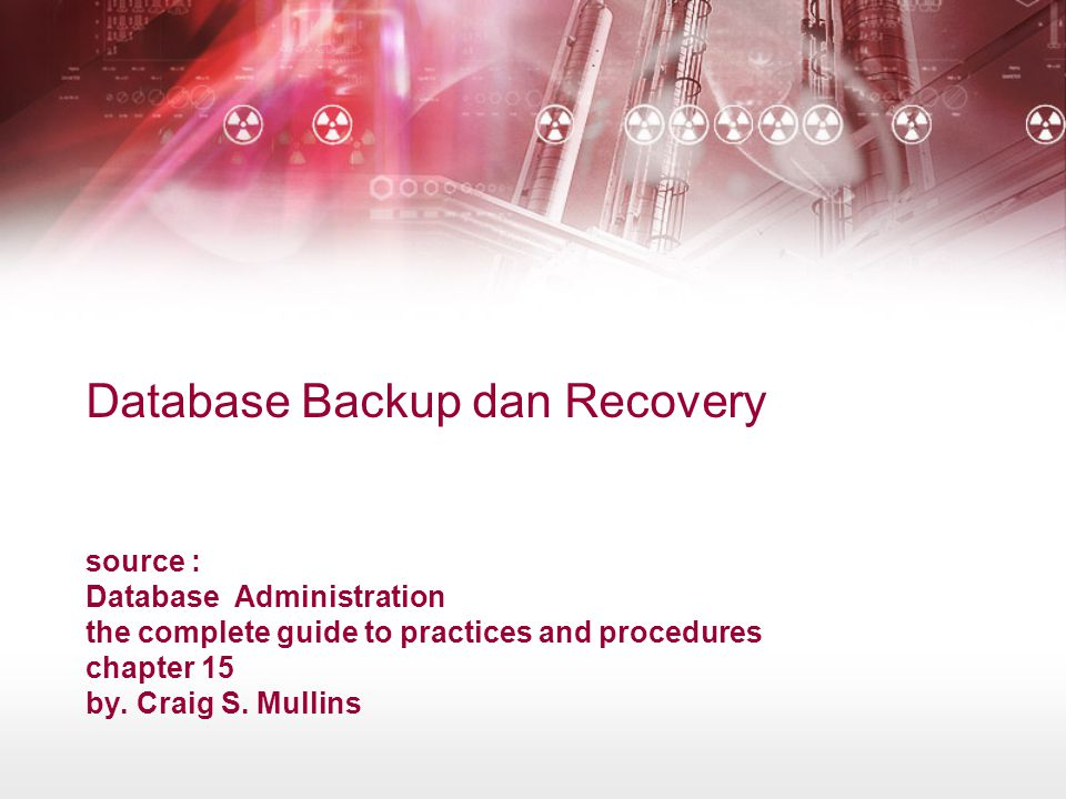 Database Backup dan Recovery source : Database Administration the complete guide to practices and procedures chapter 15 by.