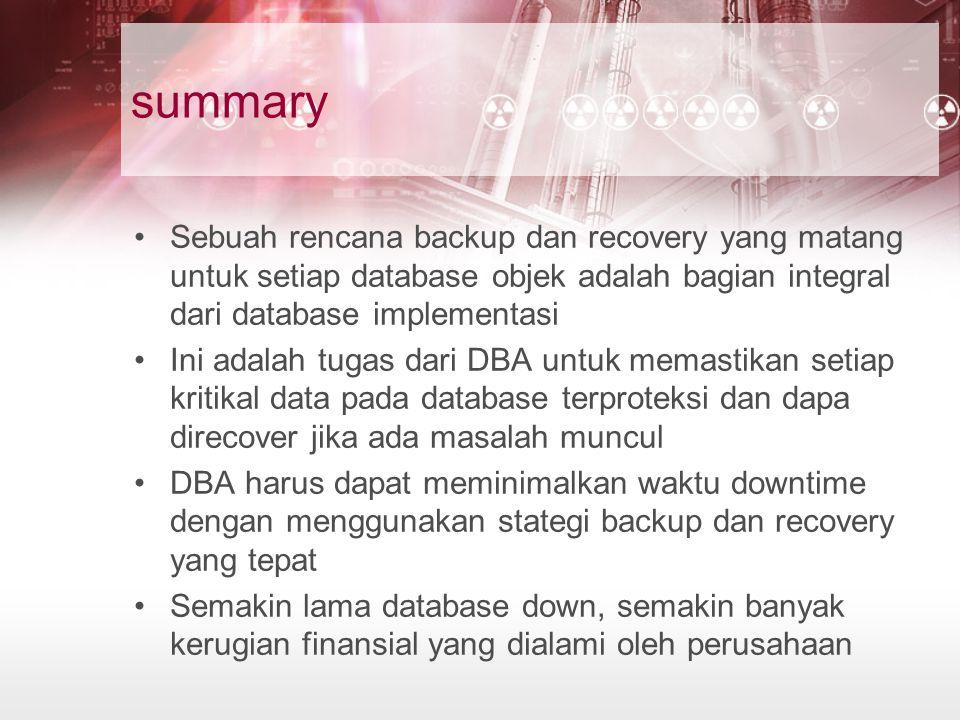 summary Sebuah rencana backup dan recovery yang matang untuk setiap database objek adalah bagian integral dari database implementasi.