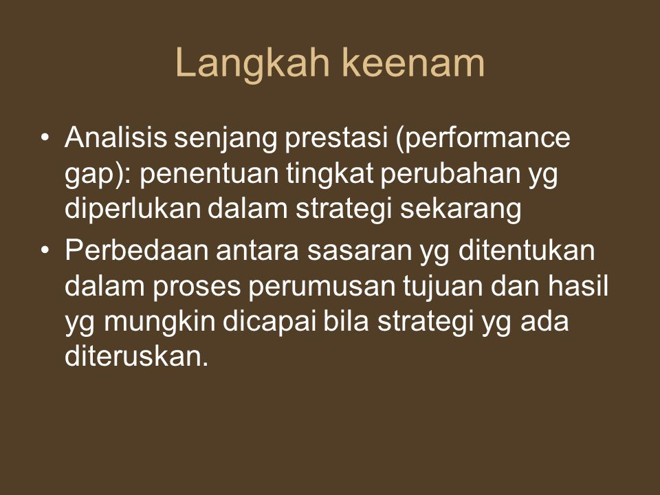 Langkah keenam Analisis senjang prestasi (performance gap): penentuan tingkat perubahan yg diperlukan dalam strategi sekarang.