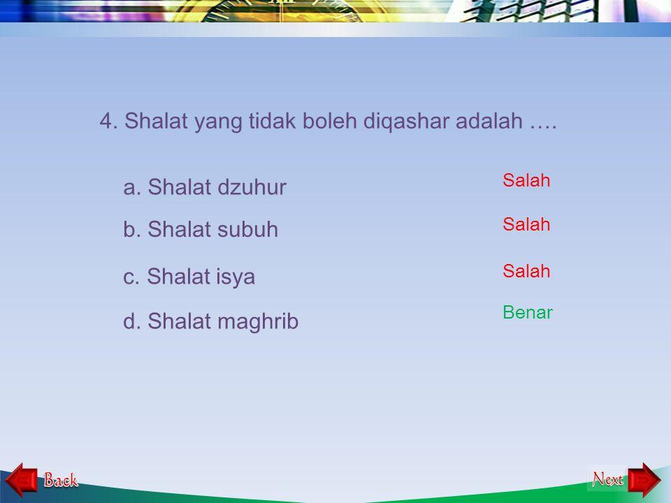 4. Shalat yang tidak boleh diqashar adalah ….