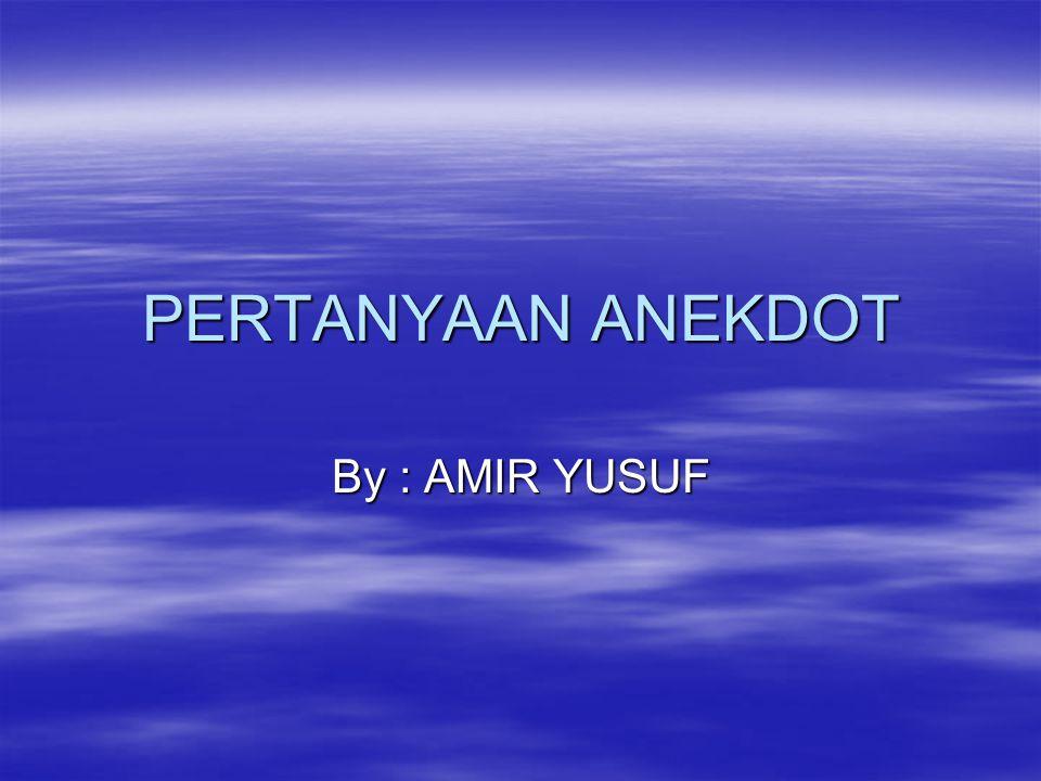 PERTANYAAN ANEKDOT By : AMIR YUSUF