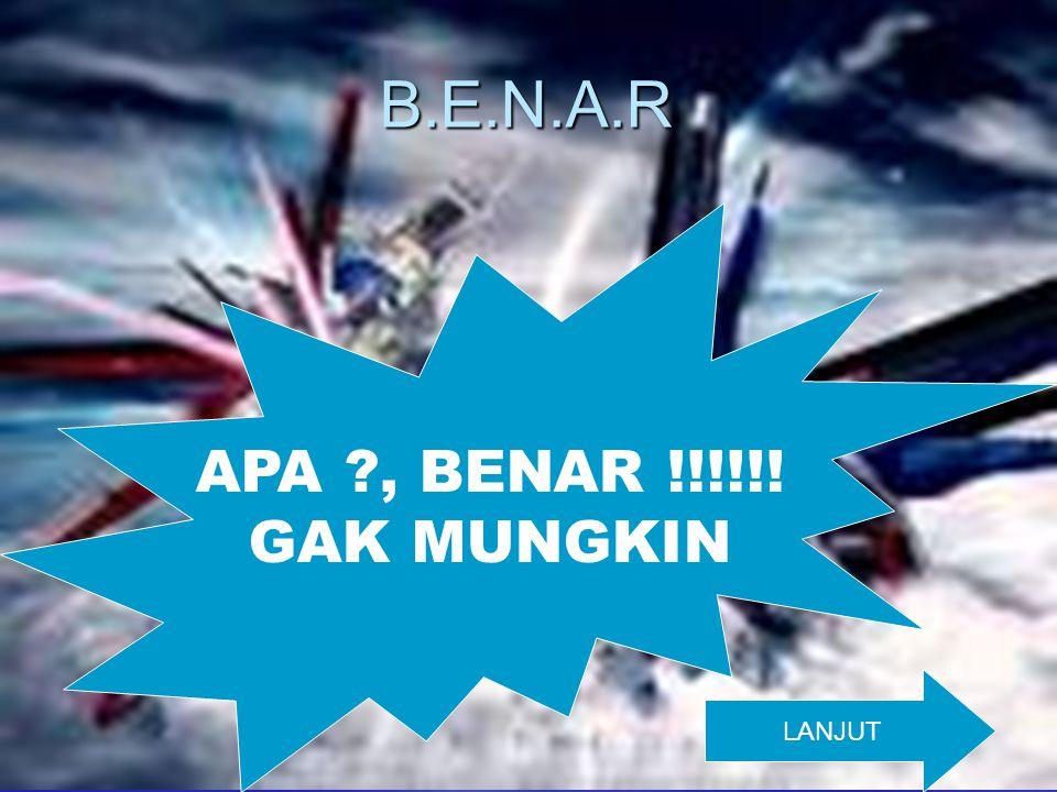B.E.N.A.R APA , BENAR !!!!!! GAK MUNGKIN LANJUT