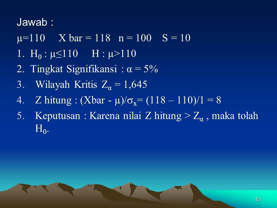 Jawab : µ=110 X bar = 118 n = 100 S = 10. 1. H0 : µ≤110 H : µ>110. 2. Tingkat Signifikansi : α = 5%