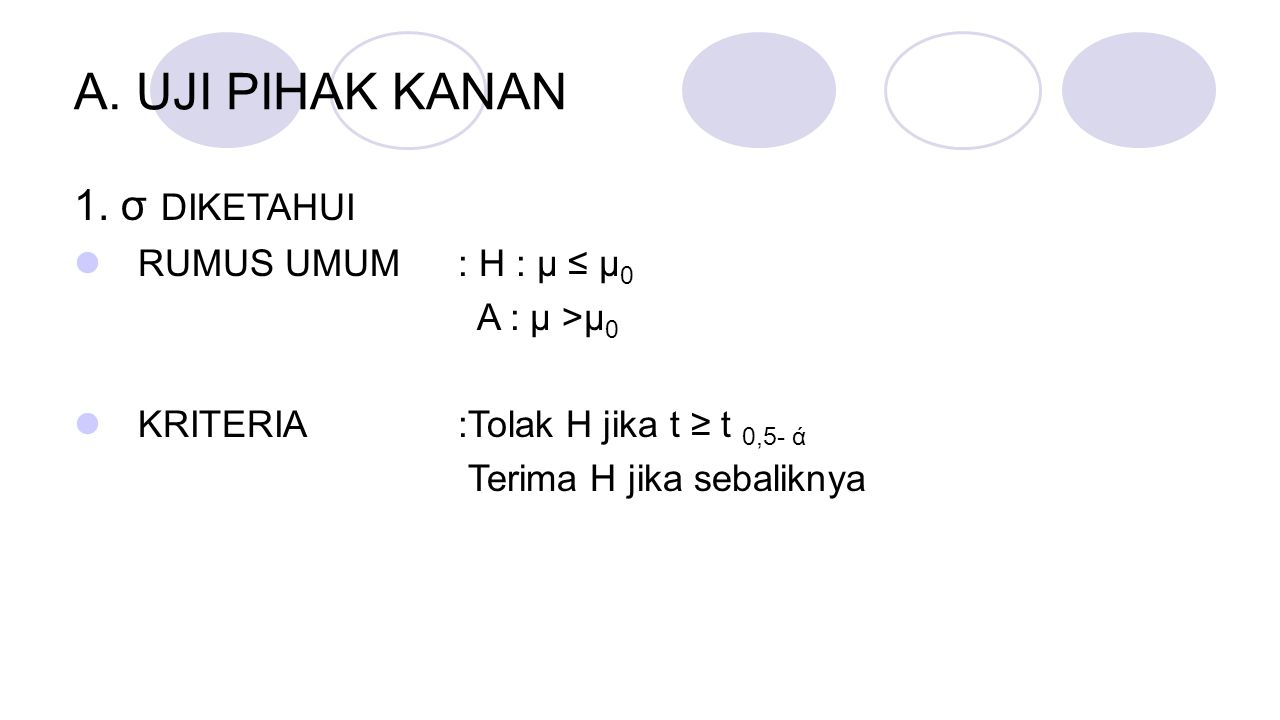 A. UJI PIHAK KANAN 1. σ DIKETAHUI RUMUS UMUM : H : μ ≤ μ0 A : μ >μ0