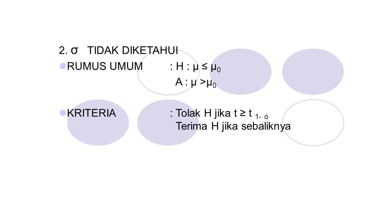 2. σ TIDAK DIKETAHUI RUMUS UMUM : H : μ ≤ μ0. A : μ >μ0.