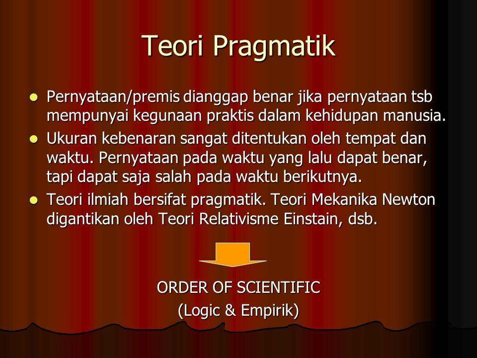 Teori Pragmatik Pernyataan/premis dianggap benar jika pernyataan tsb mempunyai kegunaan praktis dalam kehidupan manusia.